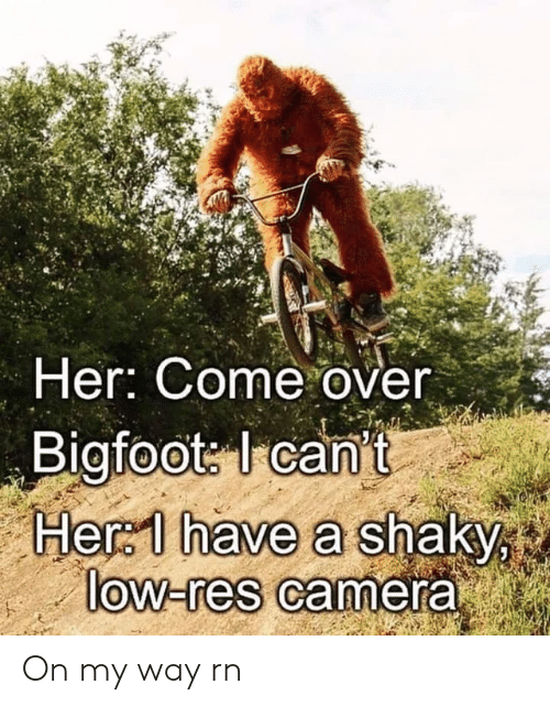 Come Over, Reddit, and Camera: Her: Come over  Bigfoots Icant  Her 1 have a shaky  low-res camera On my way rn