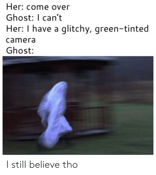 Come Over, Camera, and Ghost: Her: come over  Ghost: I can't  Her: I have a glitchy, green-tinted  camera  Ghost: I still believe tho