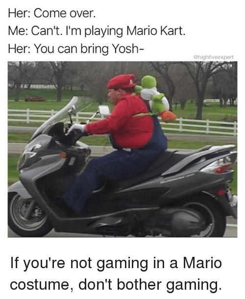 Come Over, Mario Kart, and Memes: Her: Come over.  Me: Can't. I'm playing Mario Kart.  Her: You can bring Yosh-  highfiveexpert If you're not gaming in a Mario costume, don't bother gaming.