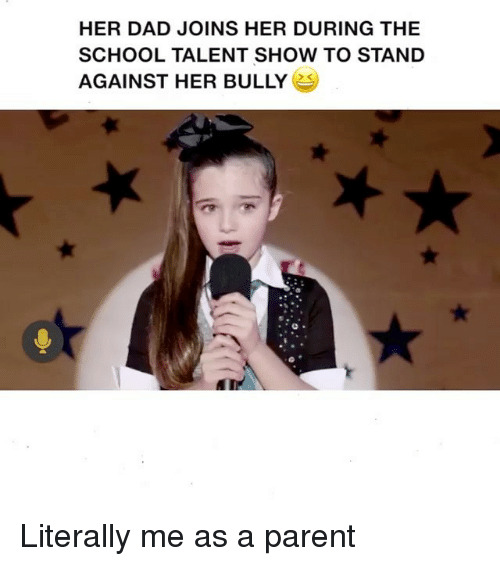 Dad, Memes, and School: HER DAD JOINS HER DURING THE  SCHOOL TALENT SHOW TO STAND  AGAINST HER BULLY Literally me as a parent