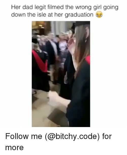 Dad, Memes, and Girl: Her dad legit filmed the wrong girl going  down the isle at her graduation Follow me (@bitchy.code) for more
