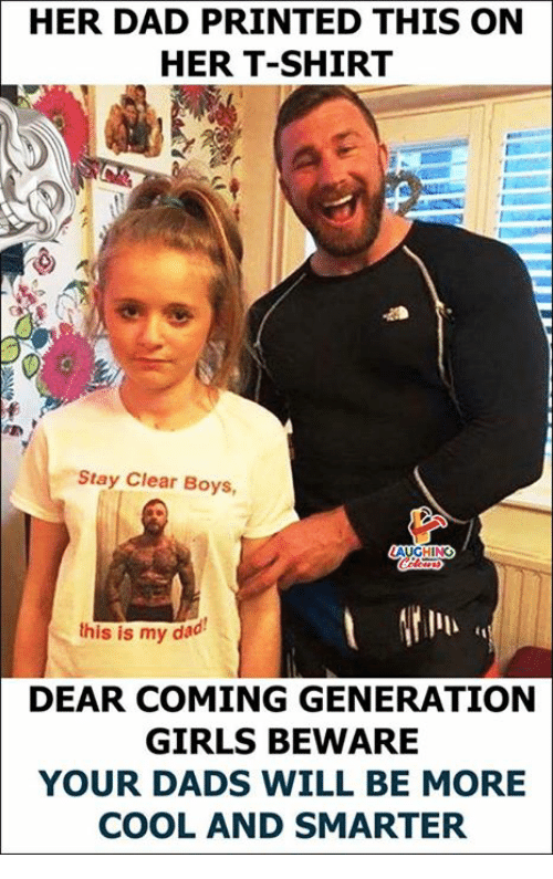 Dad, Girls, and Cool: HER DAD PRINTED THIS ON  HER T-SHIRT  Stay Clear Boys,  LAUGHING  this is my dad  DEAR COMING GENERATION  GIRLS BEWARE  YOUR DADS WILL BE MORE  COOL AND SMARTER