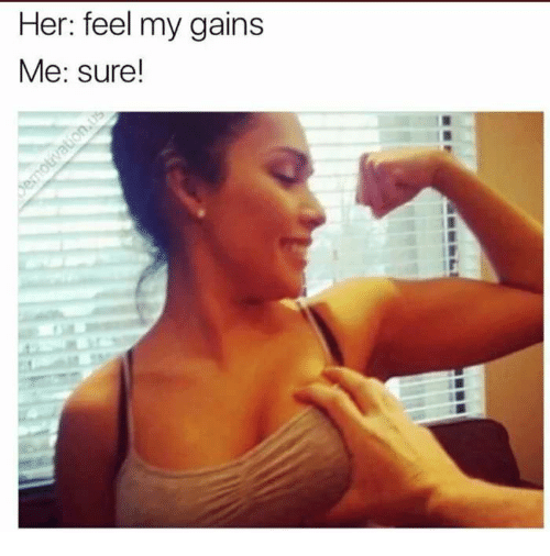 Her, Sure, and Feel: Her: feel my gains  Me: sure