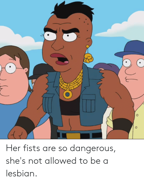 Lesbian, Her, and Shes: Her fists are so dangerous, she's not allowed