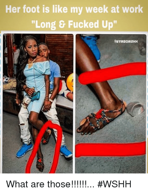 "Fucking, Ups, and What Are Those: Her foot is like my week at Work  ""Long & Fucked Up"" What are those!!!!!!... #WSHH"