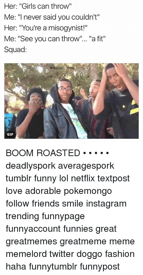 """Fashion, Friends, and Funny: Her: """"Girls can throw""""  Me: """"I never said you couldn't""""  Her: """"You're a misogynist!""""  Me: """"See you can throw  a fit'  Squad  le @DEADLY SPORK  GIF BOOM ROASTED • • • • • deadlyspork averagespork tumblr funny lol netflix textpost love adorable pokemongo follow friends smile instagram trending funnypage funnyaccount funnies great greatmemes greatmeme meme memelord twitter doggo fashion haha funnytumblr funnypost"""