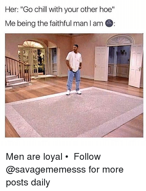 """Chill, Hoe, and Memes: Her: """"Go chill with your other hoe""""  Me being the faithful man lam Men are loyal • ➫➫ Follow @savagememesss for more posts daily"""