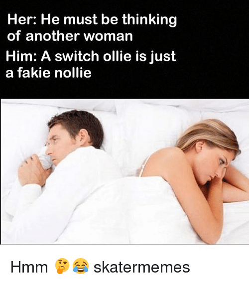 Skate, Another, and Her: Her: He must be thinking  of another woman  Him: A switch ollie is just  a fakie nollie  D) Hmm 🤔😂 skatermemes