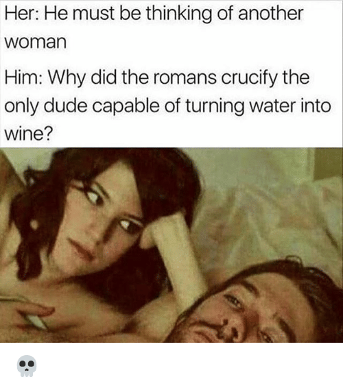 Dude, Memes, and Wine: Her: He must be thinking of another  woman  Him: Why did the romans crucify the  only dude capable of turning water into  wine? 💀