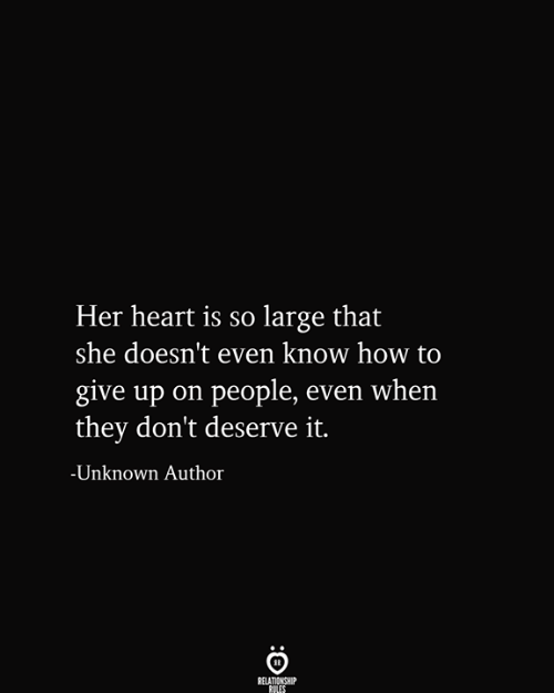 Heart, How To, and How: Her heart is so large that  |she doesn't even know how to  give up on people, even when  |they don't deserve it.  -Unknown Author  RELATIONSHIP  RULES