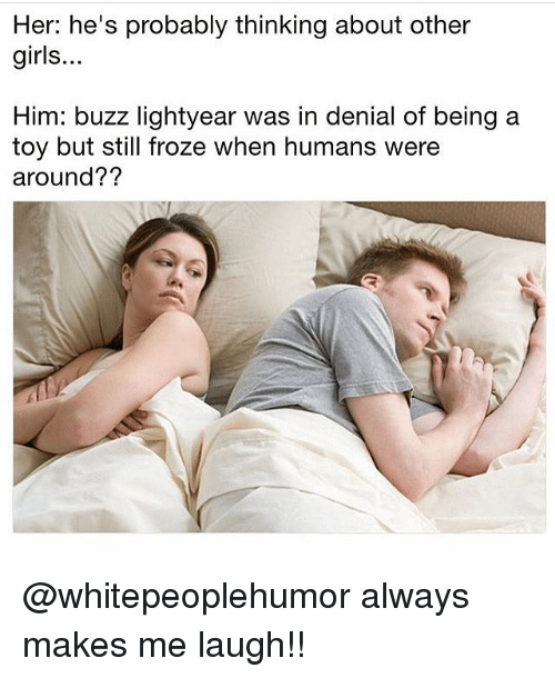 Girls, Memes, and Buzz Lightyear: Her: he's probably thinking about other  girls...  Him: buzz lightyear was in denial of being a  toy but still froze when humans were  around?? @whitepeoplehumor always makes me laugh!!