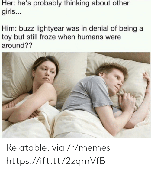 Girls, Memes, and Relatable: Her: he's probably thinking about other  girls...  Him: buzz lightyear was in denial of being a  toy but still froze when humans were  around?? Relatable. via /r/memes https://ift.tt/2zqmVfB