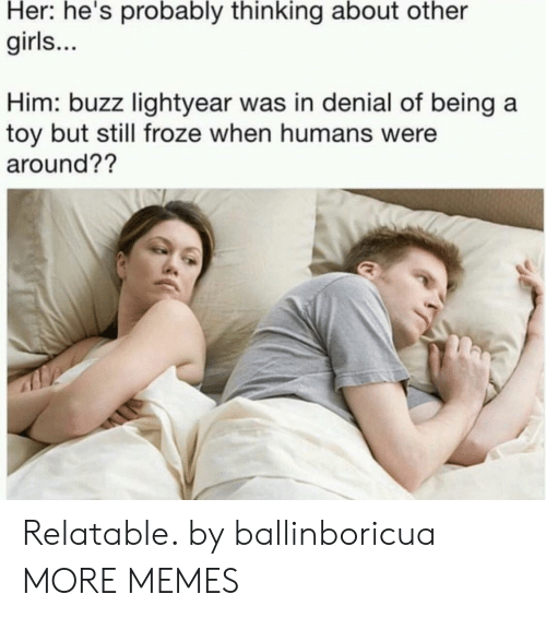 Dank, Girls, and Memes: Her: he's probably thinking about other  girls...  Him: buzz lightyear was in denial of being a  toy but still froze when humans were  around?? Relatable. by ballinboricua MORE MEMES