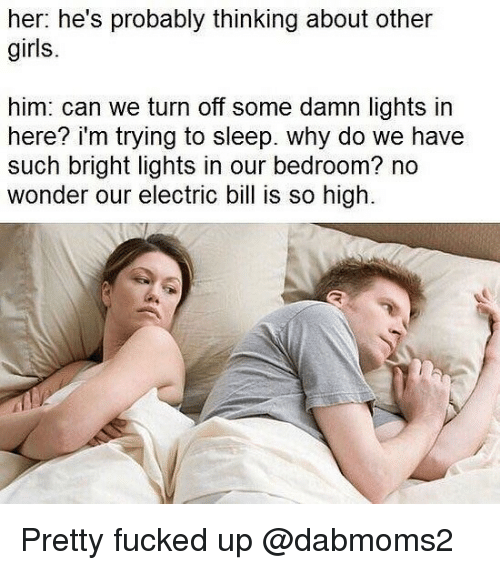 Girls, Dank Memes, and Sleep: her: he's probably thinking about other  girls.  him: can we turn off some damn lights in  here? i'm trying to sleep. why do we have  such bright lights in our bedroom? no  wonder our electric bill is so high Pretty fucked up @dabmoms2