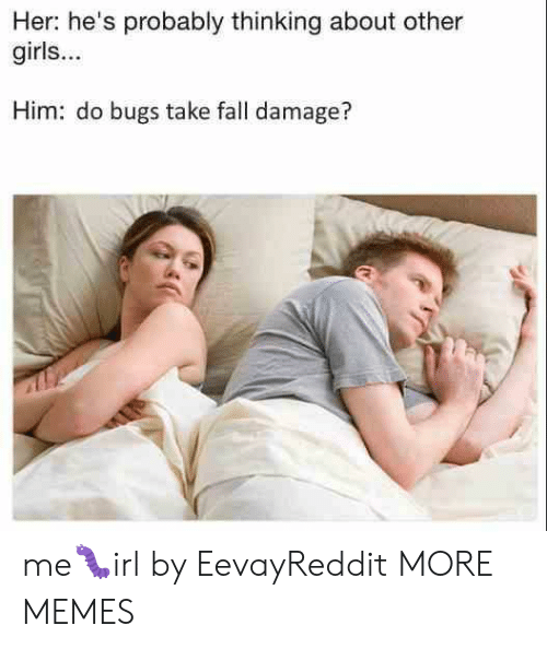 Dank, Fall, and Girls: Her: he's probably thinking about other  girls...  Him: do bugs take fall damage? me🐛irl by EevayReddit MORE MEMES