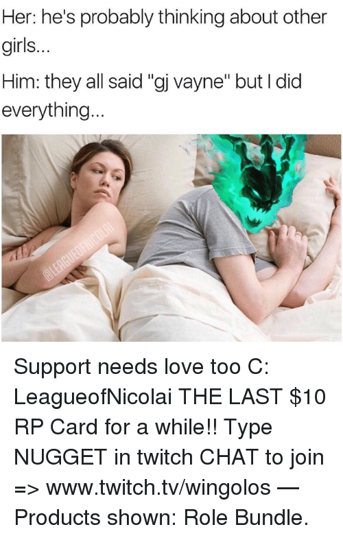 "Girls, Love, and Memes: Her: he's probably thinking about other  girls.  Him: they all said ""gj vayne"" but I did  everything Support needs love too C: LeagueofNicolai  THE LAST $10 RP Card for a while!! Type NUGGET in twitch CHAT to join => www.twitch.tv/wingolos   — Products shown: Role Bundle."