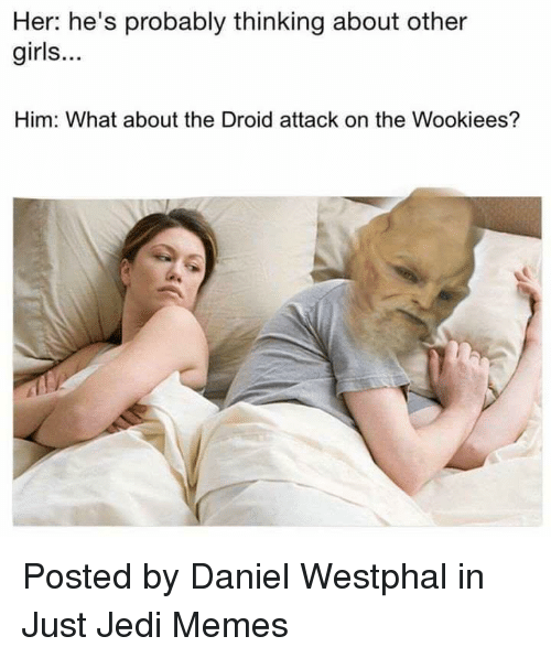Girls, Jedi, and Memes: Her: he's probably thinking about other  girls...  Him: What about the Droid attack on the Wookiees? Posted by Daniel Westphal in Just Jedi Memes