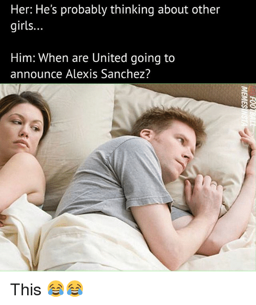 Girls, Memes, and United: Her: He's probably thinking about other  girls.  Him: when are United going to  announce Alexis Sanchez? This 😂😂