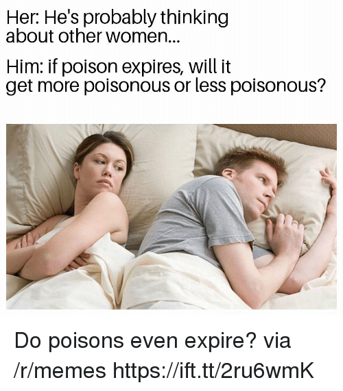 Memes, Women, and Her: Her: He's probably thinking  about other women...  Him: if poison expires, will it  get more poisonous or less poisonous? Do poisons even expire? via /r/memes https://ift.tt/2ru6wmK