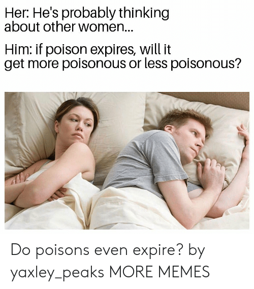 Dank, Memes, and Target: Her: He's probably thinking  about other women...  Him: if poison expires, will it  get more poisonous or less poisonous? Do poisons even expire? by yaxley_peaks MORE MEMES