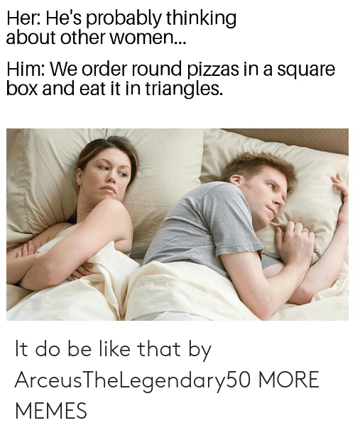 Be Like, Dank, and Memes: Her: He's probably thinking  about other women...  Him: We order round pizzas in a square  box and eat it in triangles. It do be like that by ArceusTheLegendary50 MORE MEMES