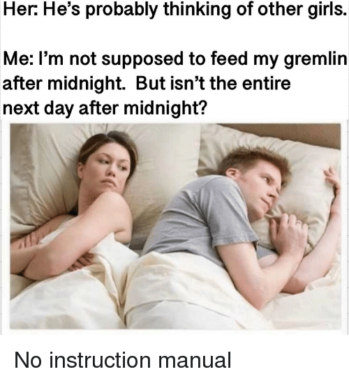 Girls, Her, and Midnight: Her: He's probably thinking of other girls.  Me: l'm not supposed to feed my gremlin  after midnight. But isn't the entire  next day after midnight? No instruction manual