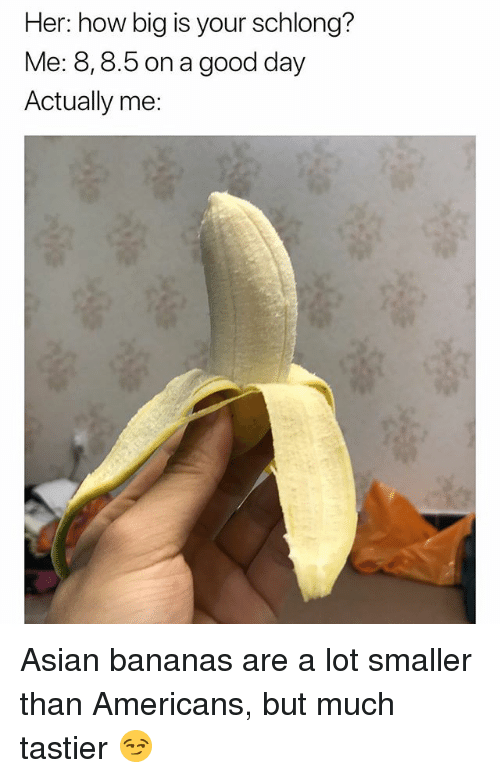 Asian, Memes, and Good: Her: how big is your schlong?  Me: 8,8.5 on a good day  Actually me: Asian bananas are a lot smaller than Americans, but much tastier 😏