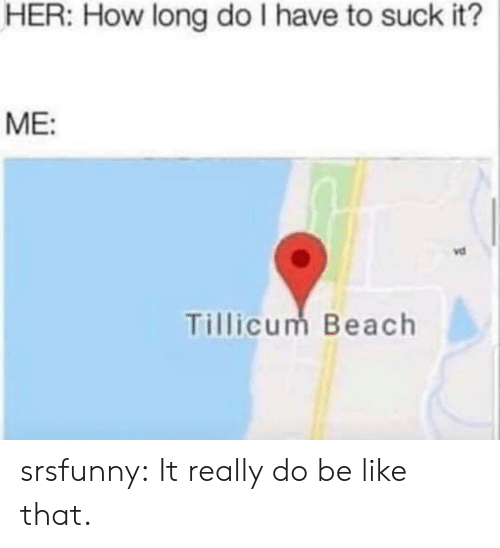 Be Like, Tumblr, and Beach: HER: How long do I have to suck it?  ME:  vd  Tillicum Beach srsfunny:  It really do be like that.