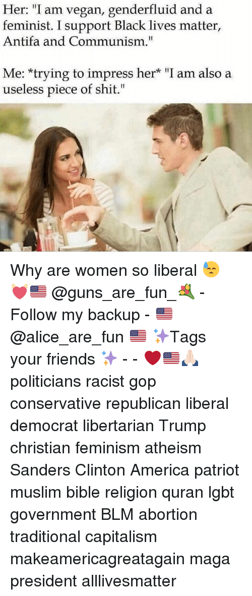 "All Lives Matter, America, and Black Lives Matter: Her: ""I am vegan, genderfluid and a  feminist. I support Black lives matter,  Antifa and Communism.""  Me: trying to impress her* ""I am also a  useless piece of shit."" Why are women so liberal 😓 💓🇺🇸 @guns_are_fun_💐 - Follow my backup - 🇺🇸 @alice_are_fun 🇺🇸 ✨Tags your friends ✨ - - ❤️🇺🇸🙏🏻 politicians racist gop conservative republican liberal democrat libertarian Trump christian feminism atheism Sanders Clinton America patriot muslim bible religion quran lgbt government BLM abortion traditional capitalism makeamericagreatagain maga president alllivesmatter"
