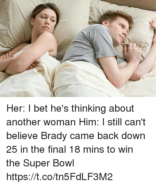 I Bet, Super Bowl, and Tom Brady: Her: I bet he's thinking about another woman  Him: I still can't believe Brady came back down 25 in the final 18 mins to win the Super Bowl https://t.co/tn5FdLF3M2