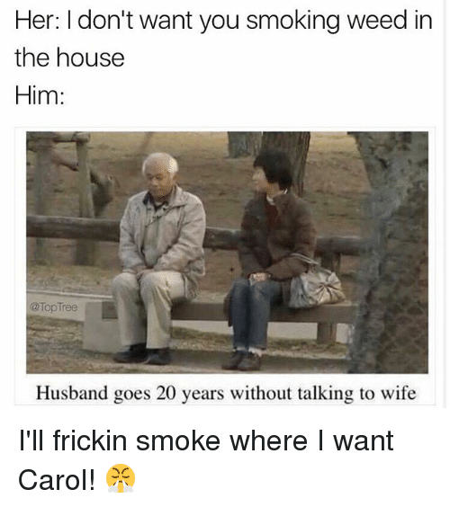 Memes, Smoking, and Weed: Her: I don't want you smoking weed in  the housee  Him:  @TopTree  Husband goes 20 years without talking to wife I'll frickin smoke where I want Carol! 😤