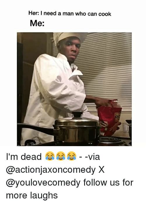 Memes, 🤖, and Her: Her: I need a man who can cook  Me: I'm dead 😂😂😂 - -via @actionjaxoncomedy X @youlovecomedy follow us for more laughs