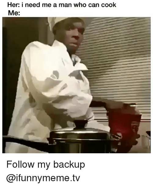 Funny, Her, and Who: Her: i need me a man who can cook  Me: Follow my backup @ifunnymeme.tv