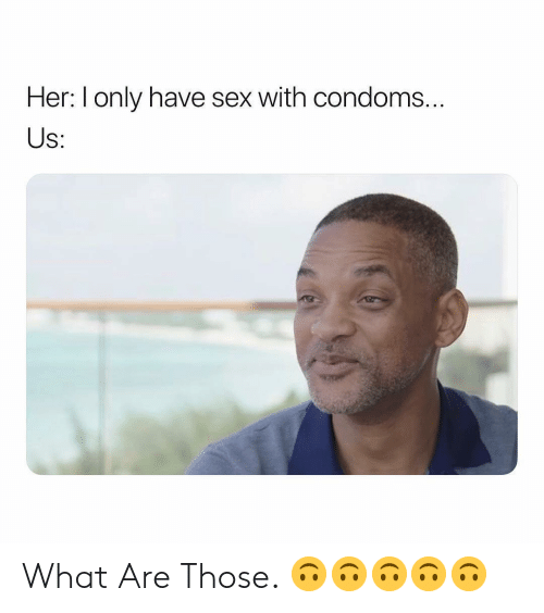 Sex, What Are Those, and Dank Memes: Her: I only have sex with condoms..  S: What Are Those. 🙃🙃🙃🙃🙃