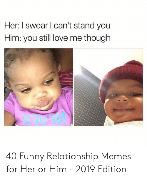 Funny, Love, and Memes: Her: I swear l can't stand you  Him: you still love me though 40 Funny Relationship Memes for Her or Him - 2019 Edition