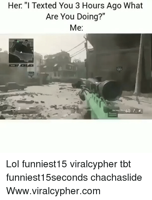 """Funny, Lol, and Tbt: Her. """"I Texted You 3 Hours Ago What  Are You Doing?""""  Me: Lol funniest15 viralcypher tbt funniest15seconds chachaslide Www.viralcypher.com"""