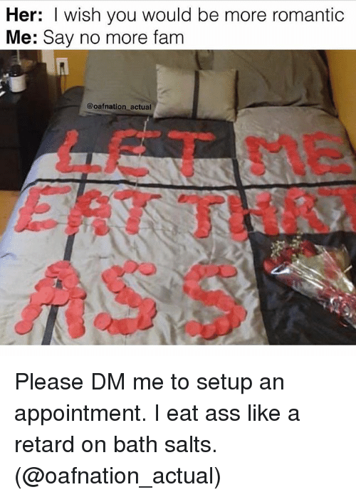 Ass, Fam, and Memes: Her: I wish you would be more romantic  Me: Say no more fam  @oafnation actual  LET Please DM me to setup an appointment. I eat ass like a retard on bath salts. (@oafnation_actual)