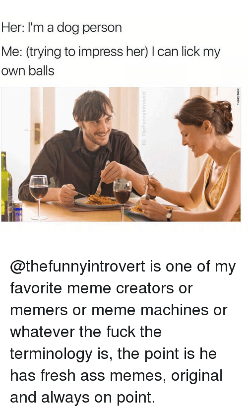 Dogs, Trendy, and Creator: Her: I'm a dog person  Me: (trying to impress her) l can lick my  own balls @thefunnyintrovert is one of my favorite meme creators or memers or meme machines or whatever the fuck the terminology is, the point is he has fresh ass memes, original and always on point.