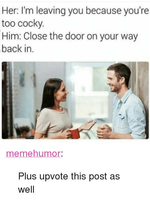 """Tumblr, Blog, and Http: Her: I'm leaving you because you're  too cocky  Him: Close the door on your way  back in. <p><a href=""""http://memehumor.net/post/172725547438/plus-upvote-this-post-as-well"""" class=""""tumblr_blog"""">memehumor</a>:</p>  <blockquote><p>Plus upvote this post as well</p></blockquote>"""