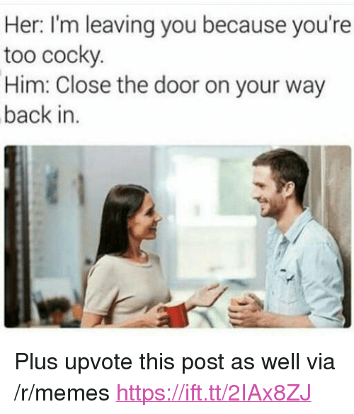"""Memes, Back, and Her: Her: I'm leaving you because you're  too cocky  Him: Close the door on your way  back in. <p>Plus upvote this post as well via /r/memes <a href=""""https://ift.tt/2IAx8ZJ"""">https://ift.tt/2IAx8ZJ</a></p>"""