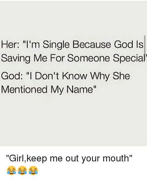 Her I M Single Because God Is Saving Me For Someone Specia God I
