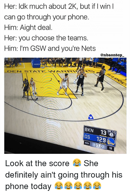 Definitely, Memes, and Phone: Her: ldk much about 2K, but if I win I  can go through your phone.  Him: Aight deal.  Her: you choose the teams.  Him: I'm GSW and you're Nets  @nbaontop  41  BKN 13  GS 129  4th  31.0  19 Look at the score 😂 She definitely ain't going through his phone today 😂😂😂😂😂