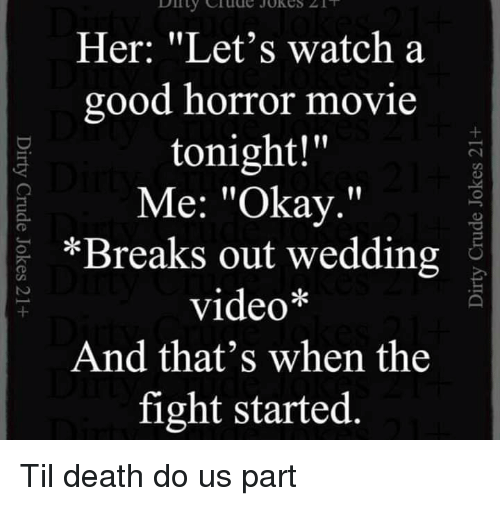 "Lol, Death, and Good: Her: ""Let's watch a  good horror movie  tonight!""  Me: ""Okay.""  *Breaks out wedding  video*  And that's when the  fight started Til death do us part"