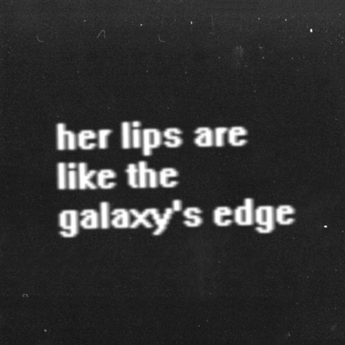 Her, Edge, and Like: her lips are  like the  galaxy's edge