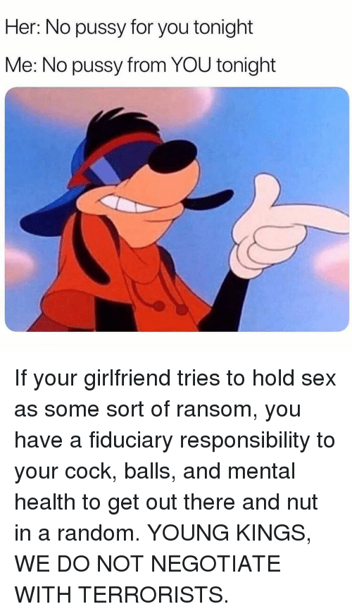 Memes, Pussy, and Sex: Her: No pussy for you tonight  Me: No pussy from YOU tonight If your girlfriend tries to hold sex as some sort of ransom, you have a fiduciary responsibility to your cock, balls, and mental health to get out there and nut in a random. YOUNG KINGS, WE DO NOT NEGOTIATE WITH TERRORISTS.