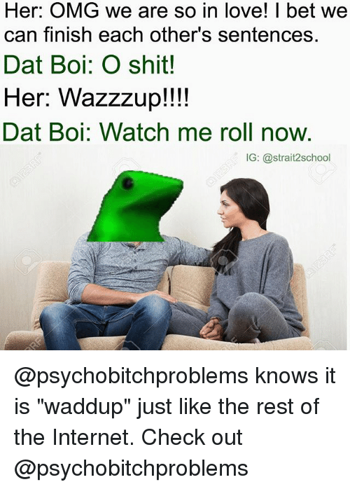 """I Bet, Internet, and Love: Her: OMG we are so in love! I bet we  can finish each other's sentences.  Dat Boi: O shit!  Her: Wazzzup!!!!  Dat Boi: Watch me roll now.  IG: @strait2school @psychobitchproblems knows it is """"waddup"""" just like the rest of the Internet. Check out @psychobitchproblems"""