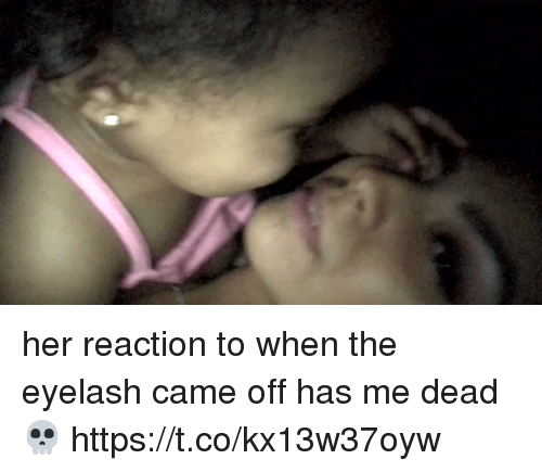 Girl Memes, Her, and Dead: her reaction to when the eyelash came off has me dead 💀 https://t.co/kx13w37oyw