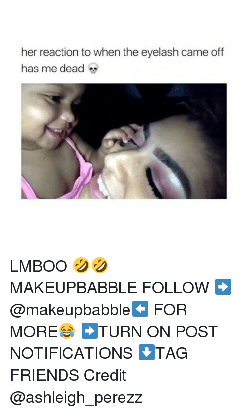 Friends, Memes, and 🤖: her reaction to when the eyelash came off  has me dead LMBOO 🤣🤣 MAKEUPBABBLE FOLLOW ➡@makeupbabble⬅ FOR MORE😂 ➡️TURN ON POST NOTIFICATIONS ⬇TAG FRIENDS Credit @ashleigh_perezz