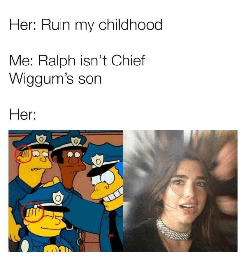 Her, Son, and  Ralph: Her: Ruin my childhood  Me: Ralph isn't Chief  Wiggum's son  Her: