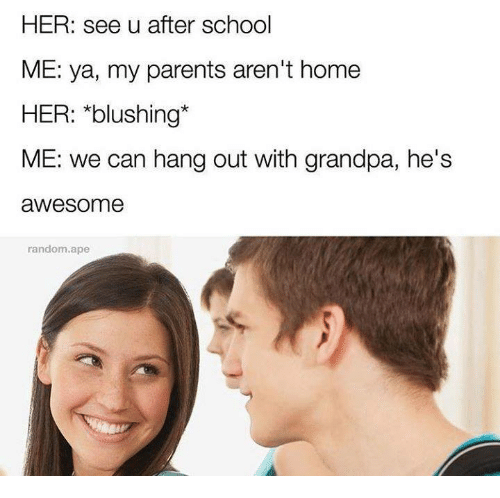 Memes, Parents, and School: HER: see u after school  ME: ya, my parents aren't home  HER: *blushing*  ME: we can hang out with grandpa, he's  awesome  random.ape